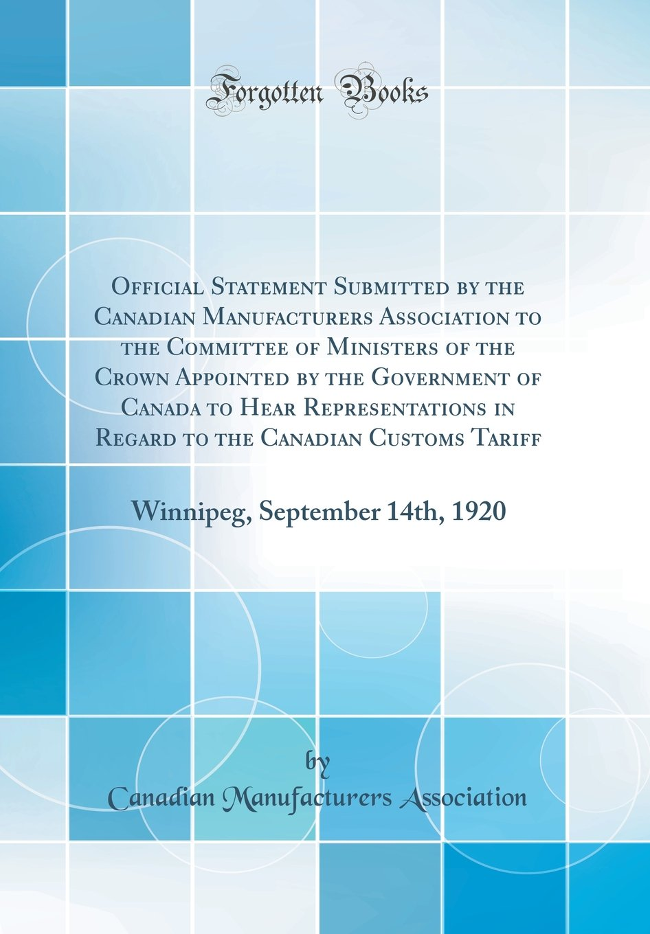 Read Online Official Statement Submitted by the Canadian Manufacturers Association to the Committee of Ministers of the Crown Appointed by the Government of ... Tariff: Winnipeg, September 14th, 1920 ebook