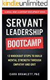 Servant Leadership Bootcamp: 12 Knockout Steps to Build Mental Strength through Empathy and GRIT (Clinical Mind…