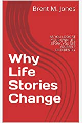 Why Life Stories Change: AS YOU LOOK AT YOUR OWN LIFE STORY, YOU SEE YOURSELF DIFFERENTLY Kindle Edition