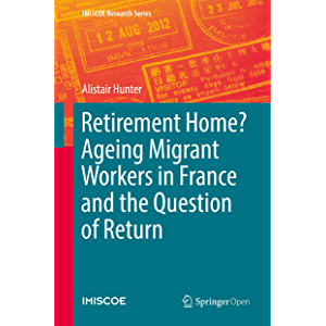 Retirement Home? Ageing Migrant Workers in France and the Question of Return (IMISCOE Research Series)