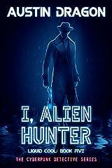 I, Alien Hunter: The Cyberpunk Detective Series (Liquid Cool Book 5) Kindle Edition