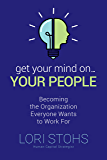 Get Your Mind On Your People: Becoming the Organization Everyone Wants to Work For