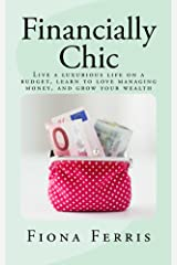 Financially Chic: Live a luxurious life on a budget, learn to love managing money, and grow your wealth Kindle Edition