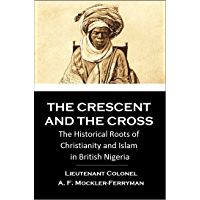 The CRESCENT and the CROSS: The Historical Roots of  Christianity and Islam  in British Nigeria (1902)