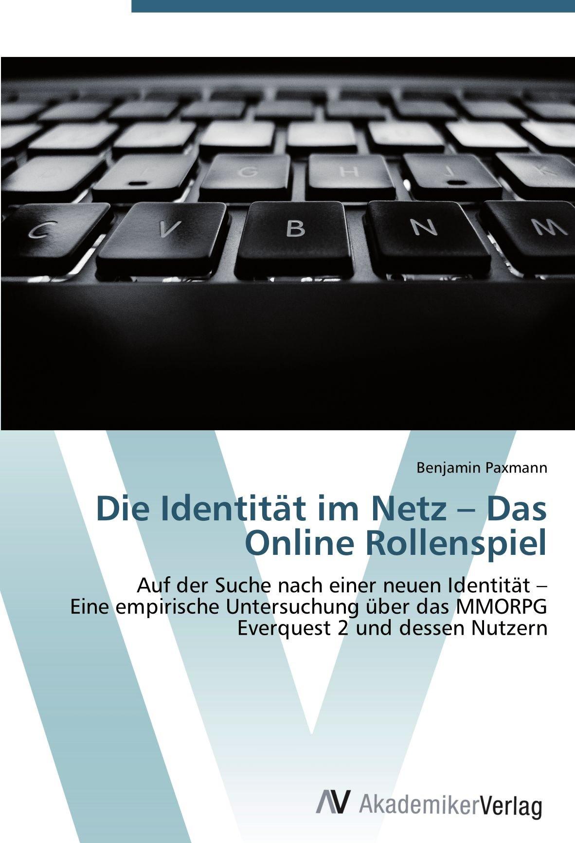 Die Identität im Netz – Das Online Rollenspiel: Auf der Suche nach einer neuen Identität – Eine empirische Untersuchung über das MMORPG Everquest 2 und dessen Nutzern