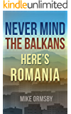 Never Mind the Balkans, Here's Romania: Close your guidebook and meet the people! (English Edition)