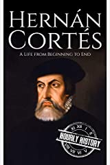 Hernan Cortes: A Life from Beginning to End (Biographies of Explorers Book 3) Kindle Edition