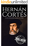 Hernan Cortes: A Life from Beginning to End (Biographies of Explorers Book 3)