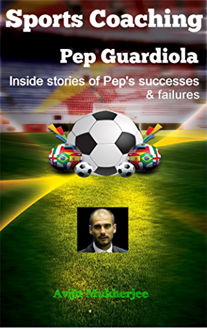 Sports Coaching: Pep Guardiola - Inside stories of Pep�s Successes & Failures (The Coaching hero; Biography & Memory; Deportes(Spanish); Futbol; Soccer iQ; The essential smart football)