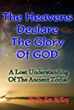 The Heavens Declare The Glory Of GOD: A Lost Understanding Of The Ancient Zodiac