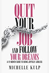 Quit Your Job and Follow Your Dreams: A 12-Month Guide to Being Joyfully Jobless (How to Find Your Calling) Kindle Edition