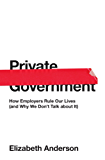 Private Government: How Employers Rule Our Lives (and Why We Don't Talk about It): How Employers Rule Our Lives (and Why We Don't Talk about It)