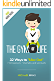 """The Gym of Life: 32 Ways to """"Max Out"""" Professionally, Personally, and Spiritually"""