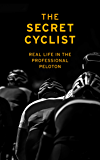 The Secret Cyclist: Real Life as a Rider in the Professional Peloton