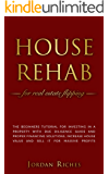 House Rehab: for Real Estate Flipping - The beginners tutorial for investing in a property with due diligence guide and proper financing solutions, increase ... house value and sell it for massive profits