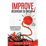 Improve Attention To Detail: A straightforward system to develop attention to detail in yourself, employees, and across an or