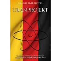 Uranprojekt: The History and Legacy of Nazi Germany's Nuclear Weapons Program during World War II (English Edition)