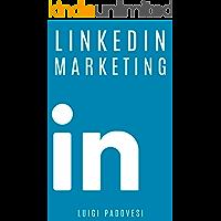 LINKEDIN MARKETING: Come vendere B2B e acquisire clienti in modo automatico con LinkedIn per aziende, liberi professionisti e imprenditori. Vendita e acquisizione ... lead per business (Social Marketing Vol. 1)