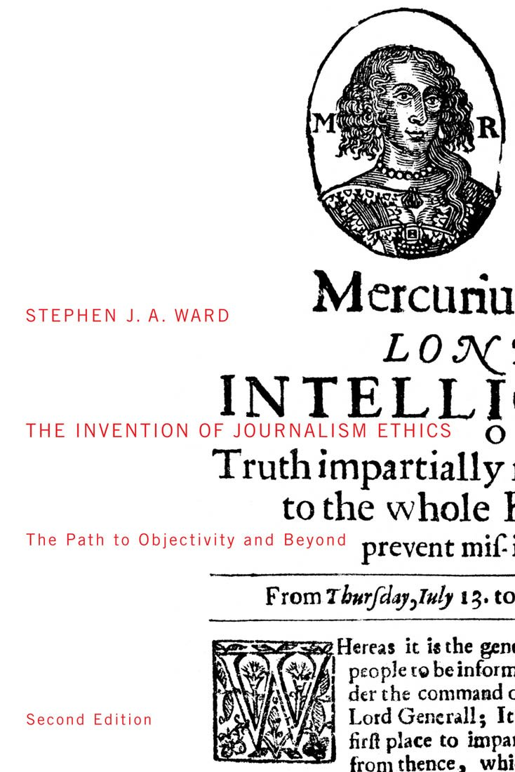 The Invention of Journalism Ethics, First Edition: The Path to Objectivity and Beyond (McGill-Queen's Studies in the History of Ideas)