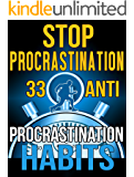 Stop Procrastination: 33 Anti-Procrastination Habits To Stop Being Lazy And Earn Back Your 1095 Hours A Year (Procrastination, Procrastination Cure, Stop ... Time Management, Self-Discipline,)