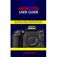 Nikon D750 Users Guide : The Complete User Guide for Quickly Mastering Nikon D750 digital camera from Beginner to Expert… book cover