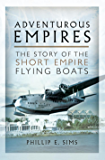 Adventurous Empires: The Story of the Short Empire Flying-Boats