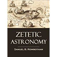 Zetetic Astronomy: Earth Not a globe! An Experimental Inquiry into the True Figure of the Earth (1881)