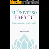 El Universo eres Tú: Una invitación para cambiar tu vida