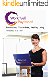 Work Well. Play More!: Productive, Clutter-Free, Healthy Living - One Step at a Time