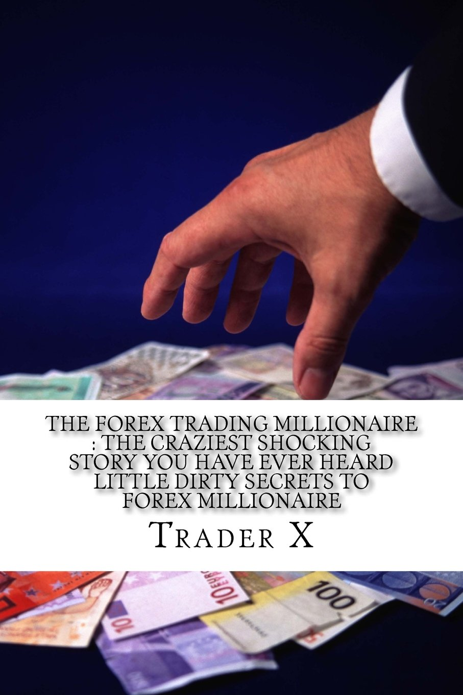 The Forex Trading Millionaire : The Craziest Shocking Story You Have Ever Heard Little Dirty Secrets To Forex Millionaire: How I Finally Spilled The Beans To Cracking The Code To Forex Millinaire