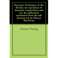 Freytag's Technique of the Drama: an exposition of dramatic composition and art. An authorized translation from the 6th…