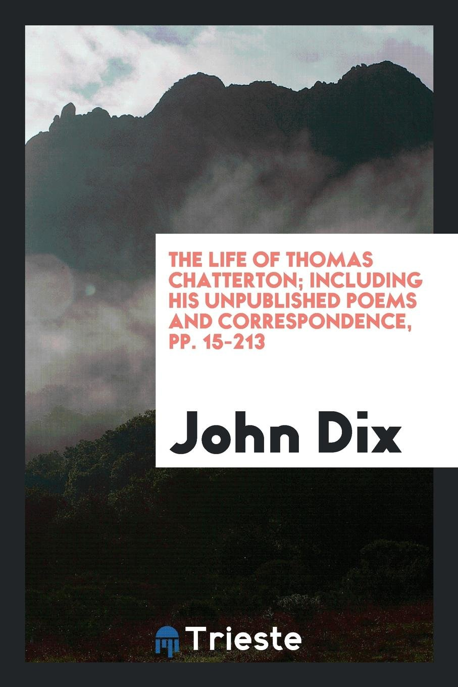 The life of Thomas Chatterton; including his unpublished poems and correspondence, pp. 15-213 pdf
