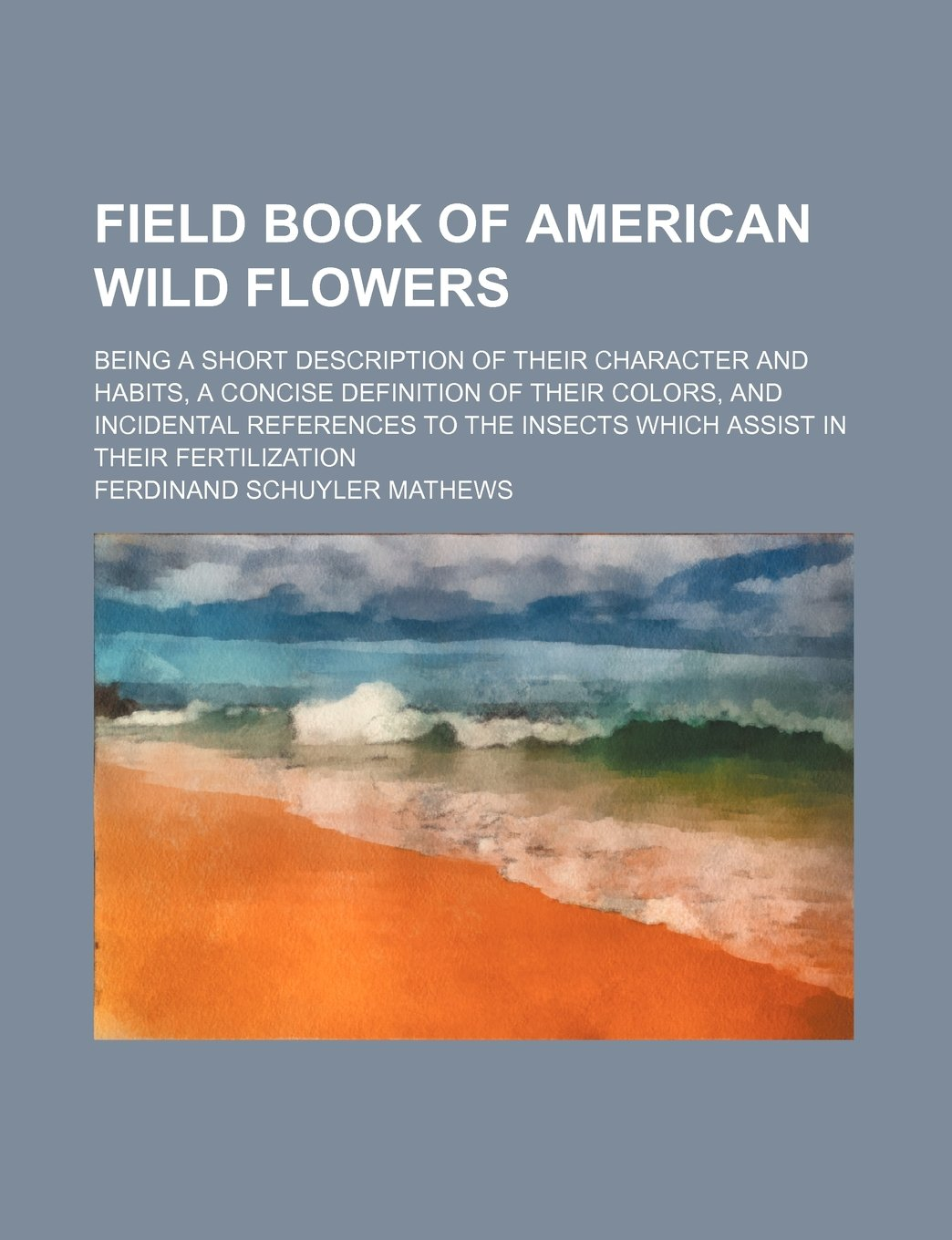 Field book of American wild flowers; being a short description of their character and habits, a concise definition of their colors, and incidental ... insects which assist in their fertilization PDF