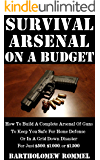 Survival Arsenal On A Budget: How To Build A Complete Arsenal Of Guns To Keep You Safe For Home Defense or In A Grid Down Disaster For Just $500, $1,000, or $1,500