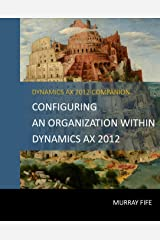 Configuring An Organization Within Dynamics AX 2012 (Dynamics AX 2012 Barebones Configuration Guides) Kindle Edition