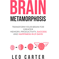 BRAIN METAMORPHOSIS: TRANSFORM YOUR BRAIN FOR GREATER MEMORY, PRODUCTIVITY, SUCCESS AND HAPPINESS IN 21 DAYS! (English Edition)