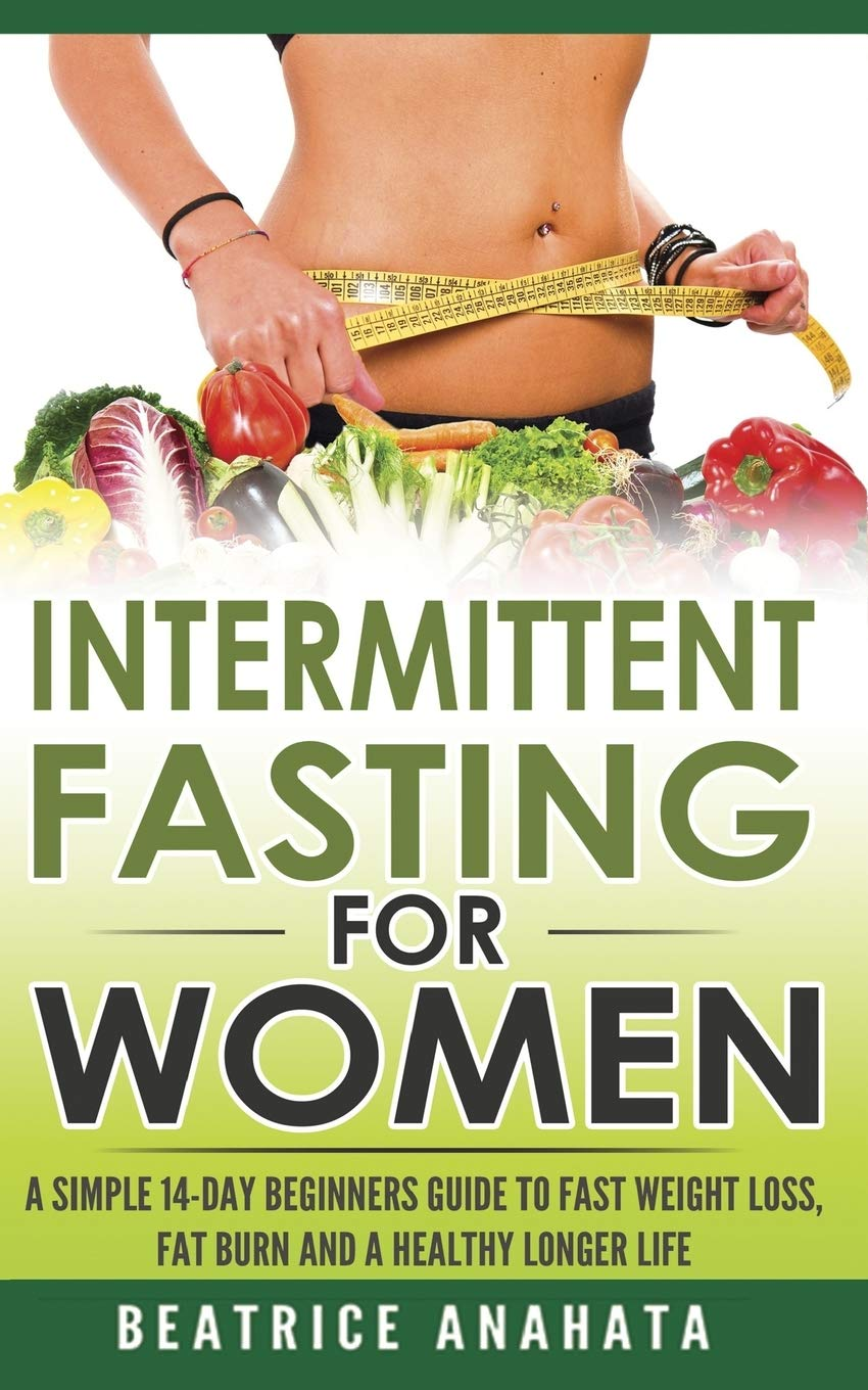 Intermittent Fasting For Women A Simple 14 Day Beginner S Guide To Fast Weight Loss Fat Burn And A Healthy Longer Life Anahata Beatrice 9781548706715 Amazon Com Books
