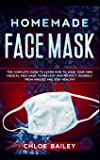 Homemade Face Mask: The Complete Guide To Learn How to Make Your Own Medical Face Mask to Prevent and Protect Yourself from Viruses and Stay Healthy (Protecting from Viruses)