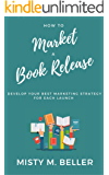 How To Market a Book Release: Develop Your Best Marketing Strategy for Each Launch (Book Marketing How-To 1)