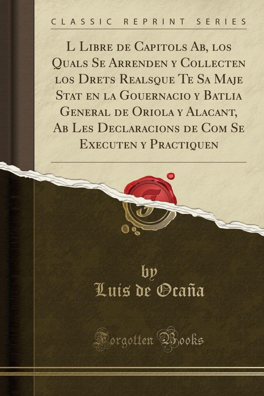 L Libre de Capitols Ab, Los Quals Se Arrenden y Collecten Los Drets Realsque Te Sa Maje Stat En La Gouernacio y Batlia General de Oriola y Alacant, AB ... (Classic Reprint) (Spanish Edition) PDF