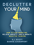 Declutter Your Mind: How to Stop Worrying, Relieve Anxiety, and Eliminate Negative Thinking (English Edition)