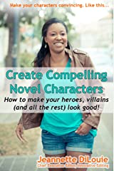 Create Compelling Novel Characters: How to Make Your Heroes, Villains, (and All the Rest) Stand Out! (Writing Your Novel Book 2) Kindle Edition