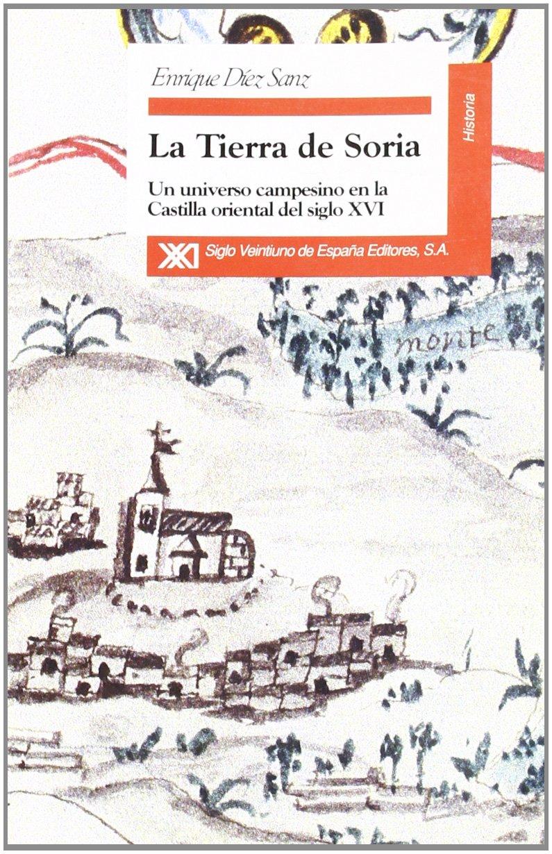 La tierra de Soria: Un universo campesino en la Castilla oriental del siglo XVI Historia: Amazon.es: Díez Sanz, Enrique, Arjona, Pedro: Libros