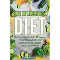 Anti-Inflammatory Diet: The Complete Guide for Managing Rheumatoid Arthritis and...