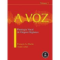 A Voz: Volume 3: Patologia Vocal de Origem Orgânica