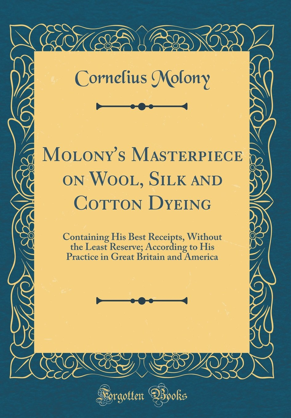 Download Molony's Masterpiece on Wool, Silk and Cotton Dyeing: Containing His Best Receipts, Without the Least Reserve; According to His Practice in Great Britain and America (Classic Reprint) PDF
