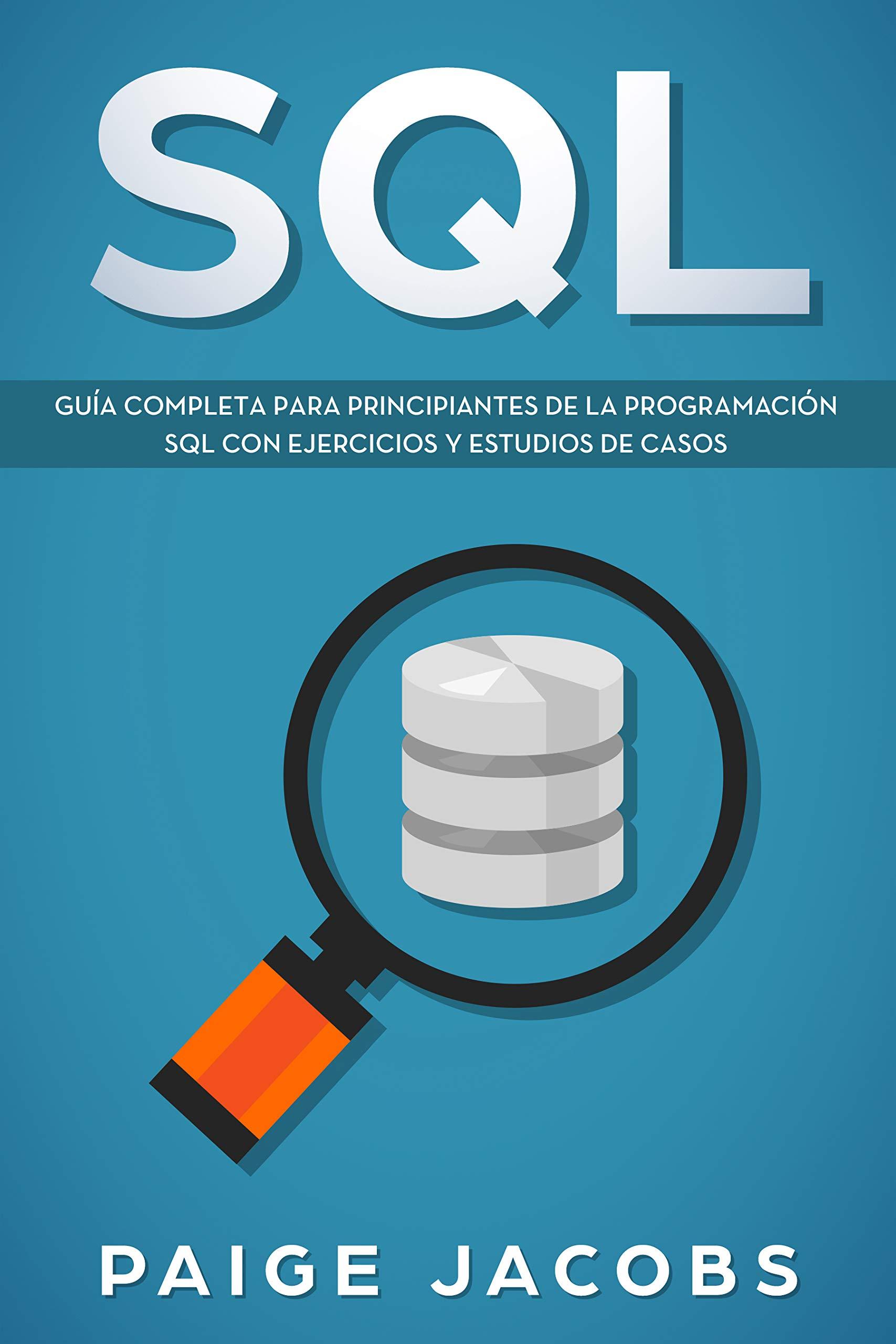 SQL: Guía completa para principiantes de la programación SQL con ejercicios y estudios de casos(Libro En Espan̆ol/SQL Spanish Book Version) por Paige Jacobs
