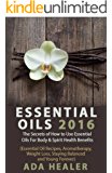 Essential Oils : The Secrets of How to Use Essential Oils For Body & Spirit Health Benefits