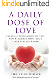 A Daily Dose of Love:  Everday Inspiration to Help You Remember What Your Heart Already Knows