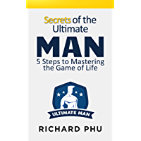 Secrets Of The Ultimate Man: 5 Steps To Mastering The Game Of Life